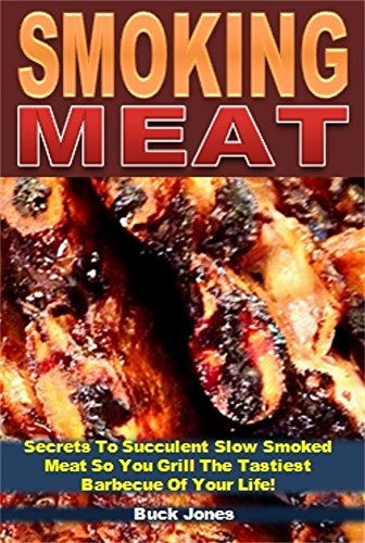 Smoking Meat: Secrets To Succulent Slow Smoked Meat So You Grill The Tastiest Barbecue Of Your Life!