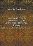 Papers and Reports Presented to the Connecticut Historical Society at the Annual Meeting of the Society, John W. Stedman, 551869721X