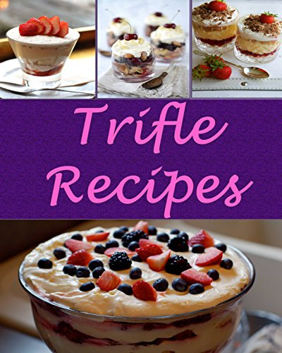 Trifles: Trifle Recipes - The Very Best Trifle Cookbook (trifle recipes, trifle cookbook, trifle cook book, trifle recipe, trifle recipe book)