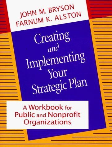 Creating and Implementing Your Strategic Plan: A Workbook for Public and Nonprofit Organizations (Bryson on Strategic Planning) 1st edition by Bryson, John M., Alston, Farnum K. (1995) Paperback
