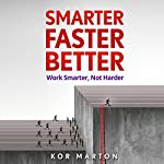 Smarter Faster Better: Work Smarter, Not Harder and Be Productive in Life and Business | Kor Marton