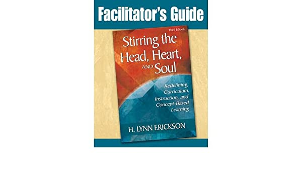Instruction Stirring the Head Heart and Soul: Facilitators Guide: Redefining Curriculum and Concept-Based Learning