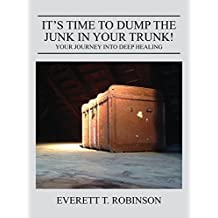 It's Time to Dump the Junk in Your Trunk! Your Journey Into Deep Healing by Everett Robinson A Brother in Recovery (2015-10-26)