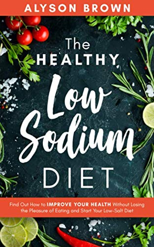 The Healthy Low Sodium Diet: Find out how to improve your health without losing the pleasure of eating and start your low-salt diet