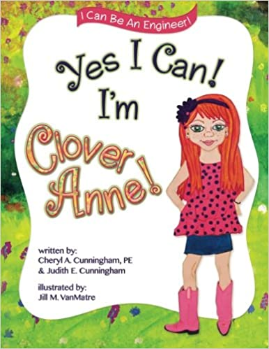 Yes I Can Im Clover Anne Be An Engineer Cheryl A Cunningham PE Judith E Jill M VanMatre 9780990534402 Amazon Books