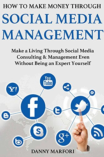 How to Make Money Through Social Media Management: Make a Living Through Social Media Consulting & Management Even Without Being an Expert Yourself