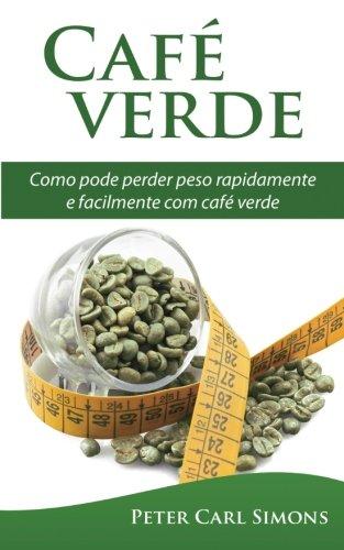 Café Verde - Uma Garantia de Perda de Peso?: Como Pode Perder Peso Rapidamente E Facilmente Com Café Verde