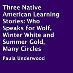 Three Native American Learning Stories: Who Speaks for Wolf, Winter White and Summer Gold, Many Circles | Paula Underwood