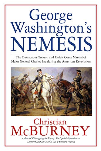 George Washington's Nemesis: The Outrageous Treason and Unfair Court Martial of Major General Charles Lee During the American Revolution