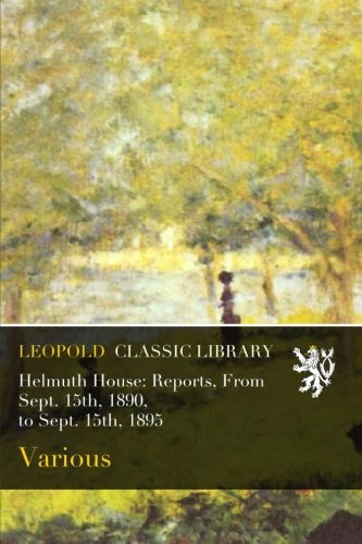 Helmuth House: Reports, From Sept. 15th, 1890, to Sept. 15th, 1895 pdf