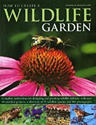 How to Create a Wildlife Garden: Complete Instructions for Designing and Planting Wildlife Habitats, With Over 40 Practical Projects, a Directory of 70 Wildlife Species and 960 Photog