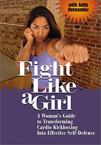FIGHT LIKE A GIRL: A Woman's Guide to Transforming Cardio Kickboxing into Effective Self-Defense