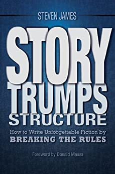 Story Trumps Structure: How to Write Unforgettable Fiction by Breaking the Rules by [James, Steven]