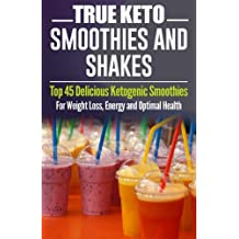 Ketogenic Diet: TRUE KETO Smoothies and Shakes: Top 45 Delicious Ketogenic Smoothies For Weight Loss, Energy and Optimal Health