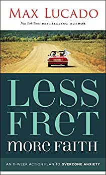 Less Fret, More Faith: An 11-Week Action Plan to Overcome Anxiety by [Lucado, Max]