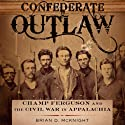 Confederate Outlaw: Champ Ferguson and the Civil War in Appalachia: Conflicting Worlds: New Dimensions of the American Civil War Audiobook by Brian D. Mcknight Narrated by Alex L. Vincent