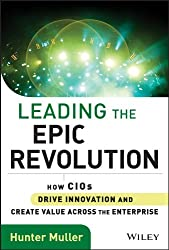 Leading the Epic Revolution: How CIOs Drive Innovation and Create Value Across the Enterprise (Wiley CIO)