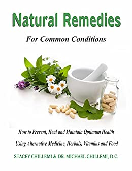 Natural Remedies for Common Conditions: How to Prevent, Heal and Maintain Optimum Health Using Alternative Medicine, Herbals, Vitamins and Food by [Chillemi, Dr. Michael, Chillemi, Stacey]
