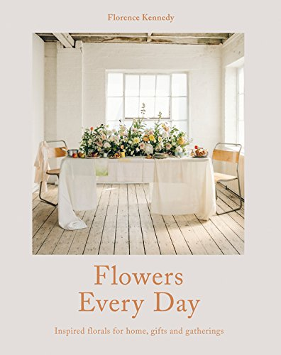 Flowers Every Day: Inspired Florals for Home, Gifts and (Every Flower)
