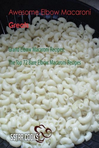 Awesome Elbow Macaroni Greats: Grand Elbow Macaroni Recipes, The Top 72 Bare Elbow Macaroni Recipes