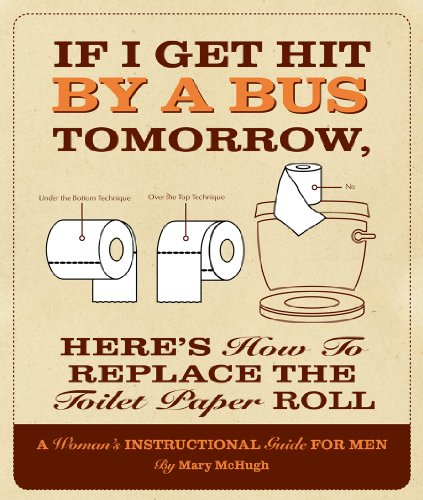 If I Get Hit by a Bus Tomorrow, Here's How to Replace the Toilet Paper Roll: A Woman's Instructional Guide for Men