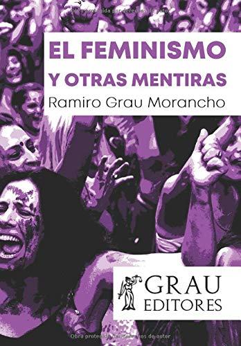 El feminismo y otras mentiras: Amazon.es: Grau Morancho, Ramiro: Libros