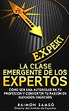 La clase emergente de los Expertos: Cómo ser una autoridad en tu profesión y convertir tu pasión en elevados ingresos