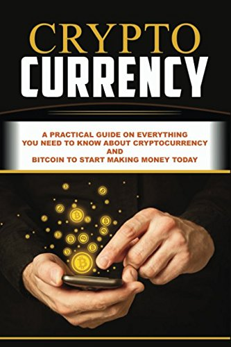 Cryptocurrency: A Practical Guide On Everything You Need To Know About Cryptocurrency And Bitcoin To Start Making Money Today (Blockchain, ... ETH, Money, Ethereum Investing, Altcoin)