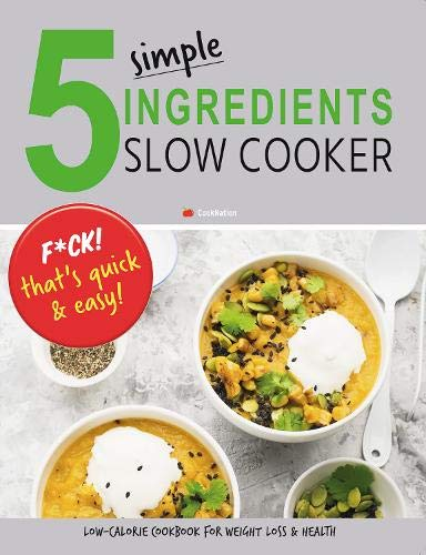 5 Simple Ingredients Slow Cooker - F*ck That's Quick & Easy: Low Calorie Cookbook For Weight Loss & Health (Slow Cooker Low Calorie Cookbook)