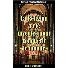 La religion a été inventée pour conquérir le monde (French Edition)