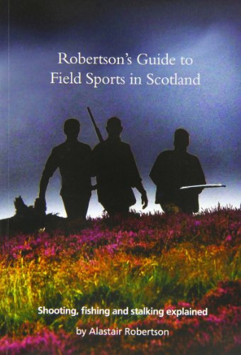 Robertson's Guide to Field Sports in Scotland: Shooting, Fishing and Stalking Explained