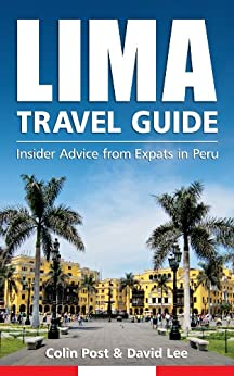 Lima Travel Guide: Insider Advice from Expats in Peru by [Post, Colin, Lee, David]