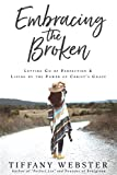 Book cover from Embracing the Broken: Letting Go of Perfection and Living by the Power of Christs Grace by Tiffany Webster