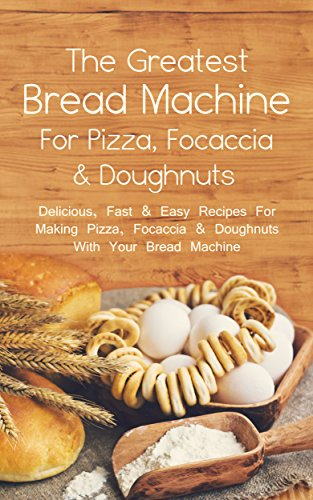 The Greatest Bread Machine For Pizza, Focaccia & Doughnuts: Delicious, Fast & Easy Recipes For Making Pizza, Focaccia & Doughnuts With Your Bread Machine by Sonia Maxwell