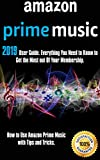Amazon Prime Music: 2019 User Guide. Everything You Need to Know to Get the Most out Of Your Membership. How to Use Amazon Prime Music with Tips and Tricks