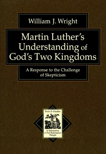 Download Martin Luther's Understanding of God's Two Kingdoms: A Response to the Challenge of Skepticism (Texts and Studies in Reformation and Post-Reformation Thought) pdf