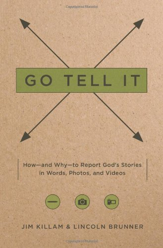 Go Tell It: How-and Why-to Report God's Stories in Words, Photos, and Videos
