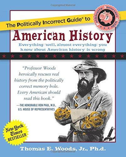 2004 Wood - [The Politically Incorrect Guide to American History (The Politically Incorrect Guides)] [Author: Woods Jr., Thomas E.] [November, 2004]