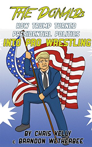 The Donald: How Trump Turned Presidential Politics into Pro Wrestling