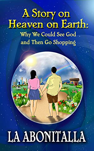 Book: A Story on Heaven on Earth - Why We Could See God and Then Go Shopping by LA Abonitalla