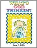 What's God Thinkin'!, Anna C. Pirkle, 1434351017