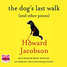 The Dog's Last Walk (and Other Pieces) Audiobook by Howard Jacobson Narrated by Howard Jacobson
