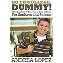 Go to College Dummy!: What You Need to Know about College Today for Students and Parents