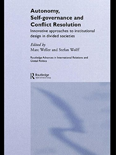 Autonomy, Self Governance and Conflict Resolution: Innovative approaches to Institutional Design in Divided Societies (Routledge Advances in International Relations and Global Pol)