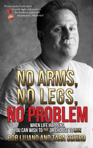 No Arms, No Legs, No Problem: When life happens, you can wish to die or choose to live