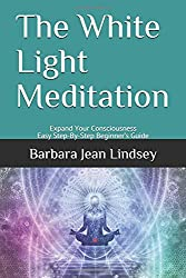 The White Light Meditation: Expand Your Consciousness - Easy Step-By-Step Beginner's Guide
