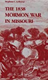 The 1838 Mormon War in Missouri, Stephen C. LeSueur, 0826207294