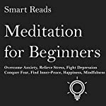 Meditation for Beginners: Overcome Anxiety, Relieve Stress, Fight Depression, Conquer Fear, Find Inner-Peace, Happiness, Mindfulness |  Smart Reads
