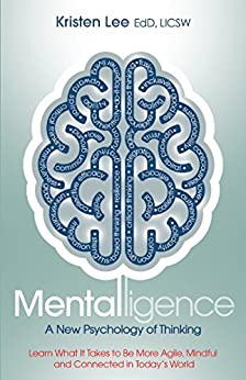 Mentalligence: A New Psychology of Thinking--Learn What It Takes to be More Agile, Mindful, and Connected in Today's World by [Lee, Kristen]