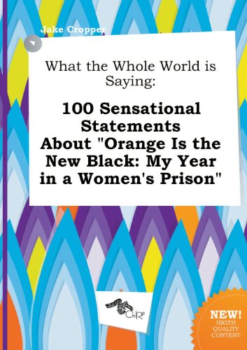 What the Whole World Is Saying: 100 Sensational Statements about Orange Is the New Black: My Year in a Women's Prison